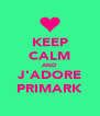 KEEP CALM AND J'ADORE PRIMARK - Personalised Poster A4 size