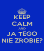 KEEP CALM AND JA TEGO NIE ZROBIE? - Personalised Poster A4 size