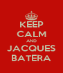 KEEP CALM AND JACQUES BATERA - Personalised Poster A4 size