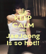 KEEP CALM AND JaeJoong Is so hot!! - Personalised Poster A4 size