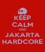 KEEP CALM AND JAKARTA HARDCORE - Personalised Poster A4 size