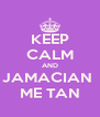 KEEP CALM AND JAMACIAN  ME TAN - Personalised Poster A4 size