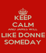 KEEP CALM AND JAMES WILL LIKE DONNE SOMEDAY - Personalised Poster A4 size