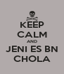 KEEP CALM AND JENI ES BN CHOLA - Personalised Poster A4 size