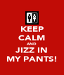KEEP CALM AND JIZZ IN MY PANTS! - Personalised Poster A4 size