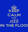 KEEP CALM AND JIZZ ON THE FLOOR - Personalised Poster A4 size