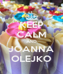 KEEP CALM AND JOANNA OLEJKO - Personalised Poster A4 size