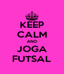 KEEP CALM AND JOGA FUTSAL - Personalised Poster A4 size