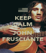 KEEP CALM AND JOHN FRUSCIANTE - Personalised Poster A4 size