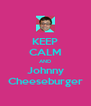 KEEP CALM AND Johnny Cheeseburger - Personalised Poster A4 size