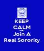 KEEP CALM AND Join A Real Sorority - Personalised Poster A4 size