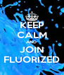 KEEP CALM AND  JOIN FLUORIZED - Personalised Poster A4 size