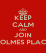 KEEP CALM AND JOIN HOLMES PLACE - Personalised Poster A4 size