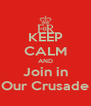 KEEP CALM AND Join in Our Crusade - Personalised Poster A4 size