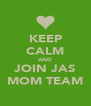 KEEP CALM AND JOIN JAS MOM TEAM - Personalised Poster A4 size