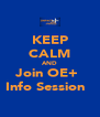 KEEP CALM AND Join OE+  Info Session   - Personalised Poster A4 size