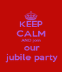 KEEP CALM AND join  our  jubile party - Personalised Poster A4 size