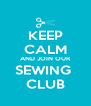 KEEP CALM AND JOIN OUR SEWING  CLUB - Personalised Poster A4 size