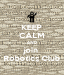 KEEP CALM AND join  Robotics Club - Personalised Poster A4 size