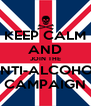 KEEP CALM AND JOIN THE ANTI-ALCOHOL CAMPAIGN - Personalised Poster A4 size