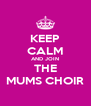 KEEP CALM AND JOIN THE MUMS CHOIR - Personalised Poster A4 size