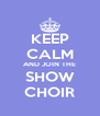 KEEP CALM AND JOIN THE SHOW CHOIR - Personalised Poster A4 size
