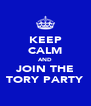 KEEP CALM AND JOIN THE TORY PARTY - Personalised Poster A4 size