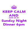 KEEP CALM AND JOIN US AT Sunday Night Dinner 6pm - Personalised Poster A4 size