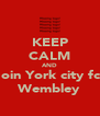 KEEP CALM AND Join York city fc  Wembley - Personalised Poster A4 size