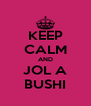 KEEP CALM AND JOL A BUSHI - Personalised Poster A4 size