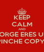 KEEP CALM AND JORGE ERES UN PINCHE COPY  - Personalised Poster A4 size