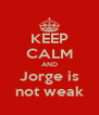 KEEP CALM AND Jorge is not weak - Personalised Poster A4 size