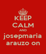 KEEP CALM AND josepmaria arauzo on - Personalised Poster A4 size