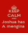 KEEP CALM AND Joshua has  A mengina  - Personalised Poster A4 size
