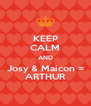 KEEP CALM AND Josy & Maicon = ARTHUR - Personalised Poster A4 size
