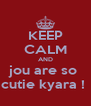 KEEP CALM AND jou are so  cutie kyara !  - Personalised Poster A4 size