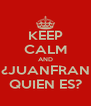 KEEP CALM AND ¿JUANFRAN QUIEN ES? - Personalised Poster A4 size