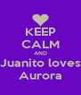 KEEP CALM AND Juanito loves Aurora - Personalised Poster A4 size