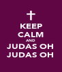 KEEP CALM AND JUDAS OH JUDAS OH - Personalised Poster A4 size
