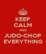 KEEP CALM AND JUDO-CHOP EVERYTHING - Personalised Poster A4 size