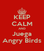 KEEP CALM AND Juega Angry Birds - Personalised Poster A4 size