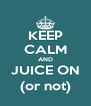 KEEP CALM AND JUICE ON (or not) - Personalised Poster A4 size