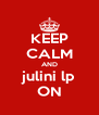 KEEP CALM AND julini lp ON - Personalised Poster A4 size