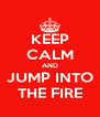 KEEP CALM AND JUMP INTO THE FIRE - Personalised Poster A4 size