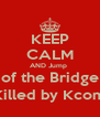 KEEP CALM AND Jump  of the Bridge (Killed by Kcom) - Personalised Poster A4 size