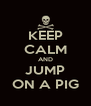 KEEP CALM AND JUMP ON A PIG - Personalised Poster A4 size