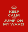KEEP CALM AND JUMP ON MY WAVE! - Personalised Poster A4 size