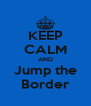 KEEP CALM AND Jump the Border - Personalised Poster A4 size
