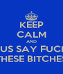 KEEP CALM AND JUS SAY FUCK THESE BITCHES - Personalised Poster A4 size