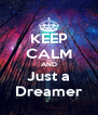 KEEP CALM AND Just a Dreamer - Personalised Poster A4 size